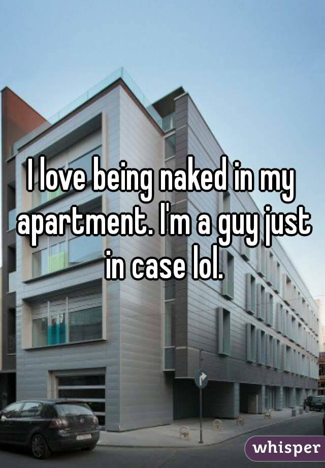 I love being naked in my apartment. I'm a guy just in case lol.
