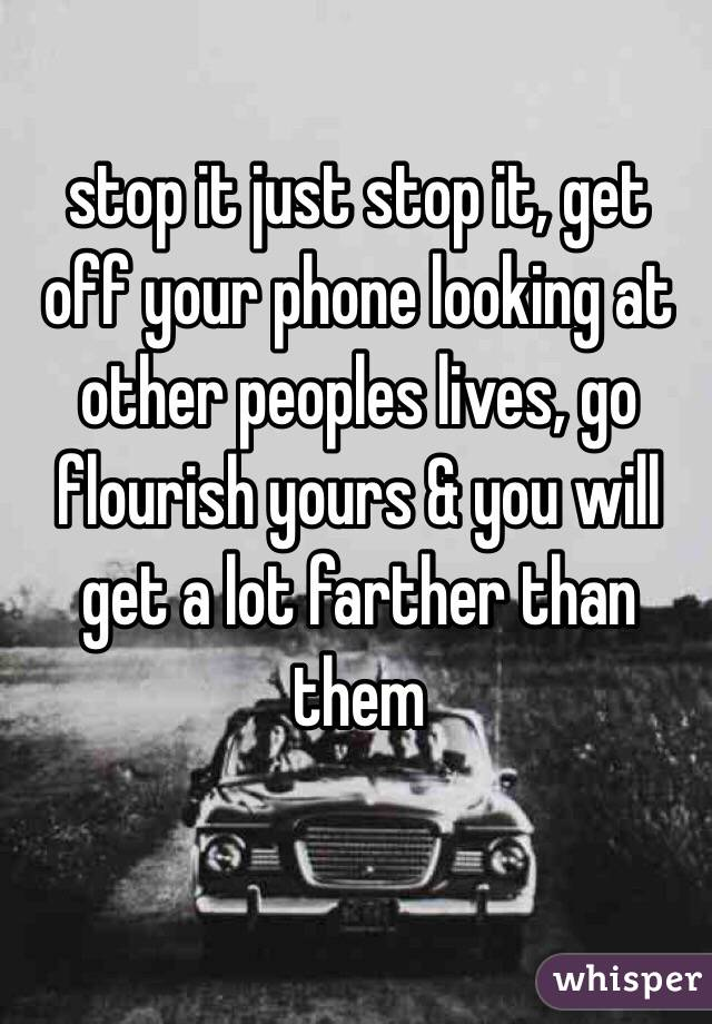stop it just stop it, get off your phone looking at other peoples lives, go flourish yours & you will get a lot farther than them