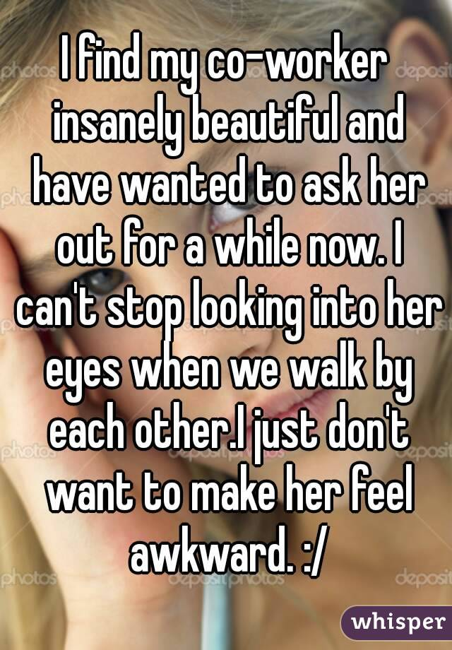 I find my co-worker insanely beautiful and have wanted to ask her out for a while now. I can't stop looking into her eyes when we walk by each other.I just don't want to make her feel awkward. :/