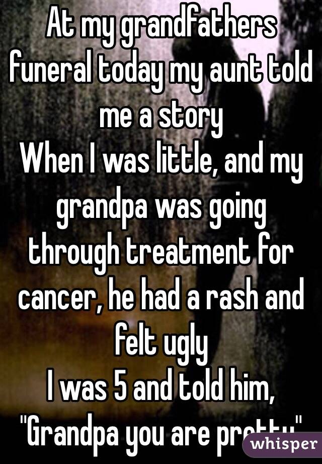 "At my grandfathers funeral today my aunt told me a story When I was little, and my grandpa was going through treatment for cancer, he had a rash and felt ugly I was 5 and told him, ""Grandpa you are pretty"""