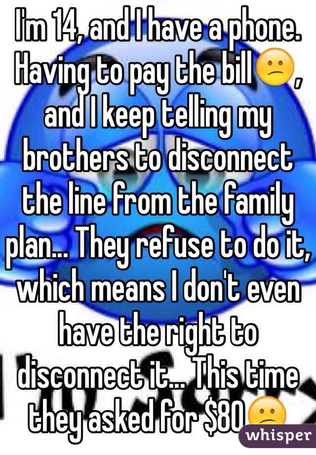 I'm 14, and I have a phone. Having to pay the bill😕, and I keep telling my brothers to disconnect the line from the family plan... They refuse to do it, which means I don't even have the right to disconnect it... This time they asked for $80😕