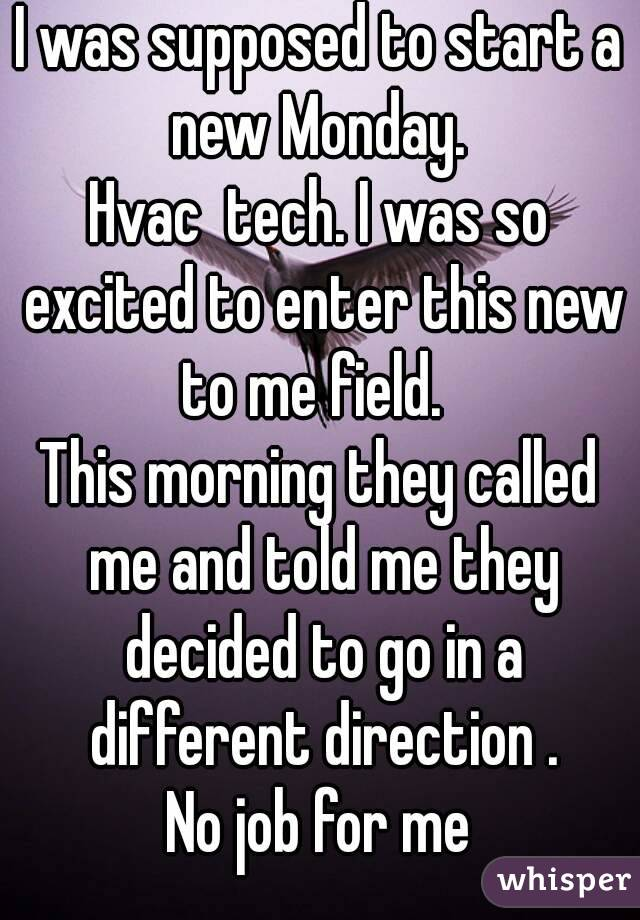 I was supposed to start a new Monday.  Hvac  tech. I was so excited to enter this new to me field.   This morning they called me and told me they decided to go in a different direction . No job for me