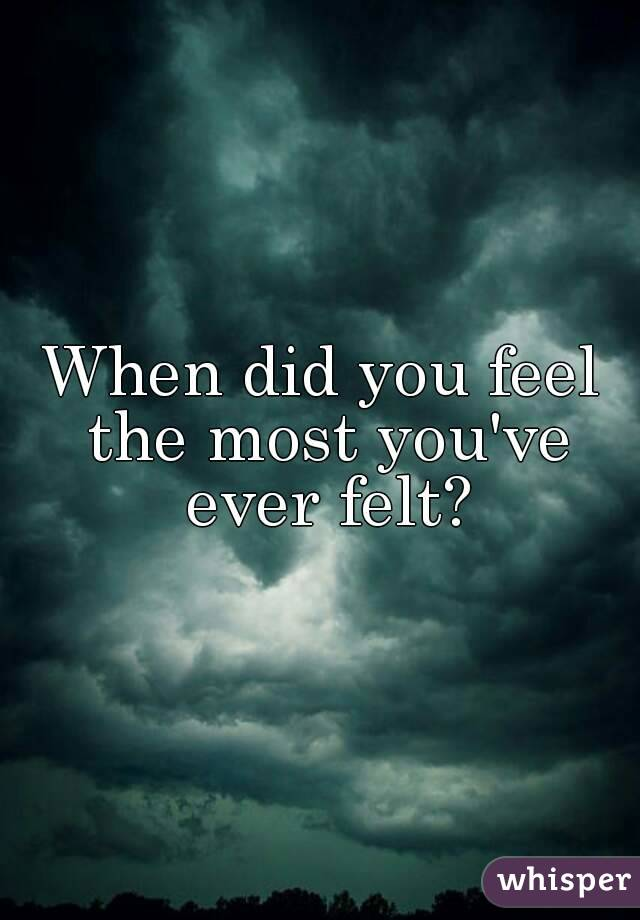 When did you feel the most you've ever felt?