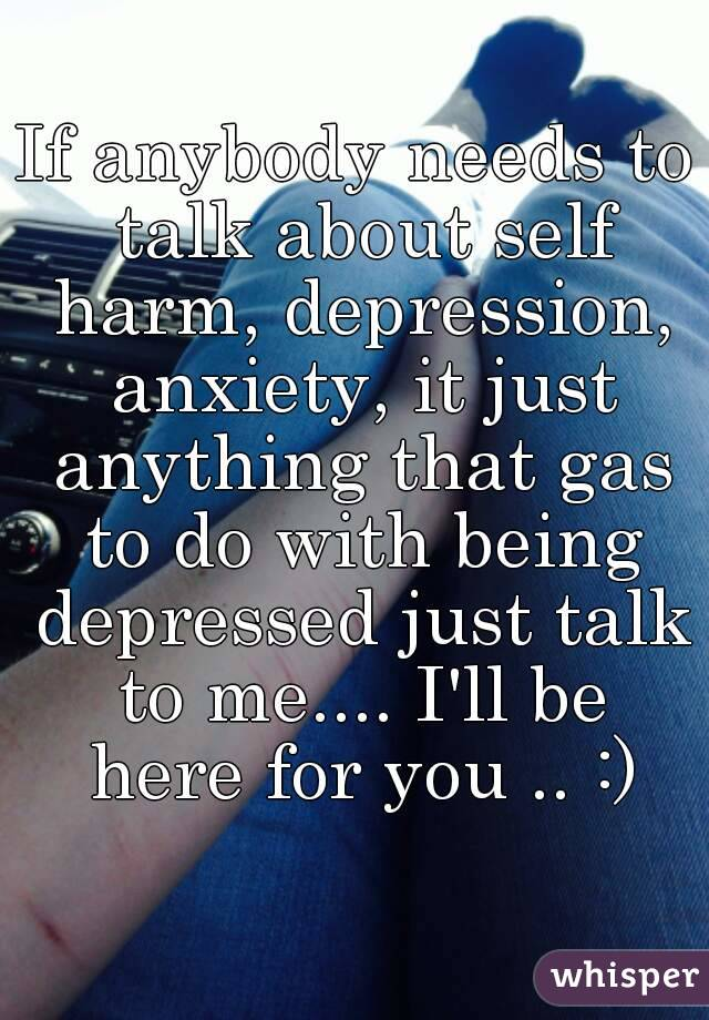 If anybody needs to talk about self harm, depression, anxiety, it just anything that gas to do with being depressed just talk to me.... I'll be here for you .. :)