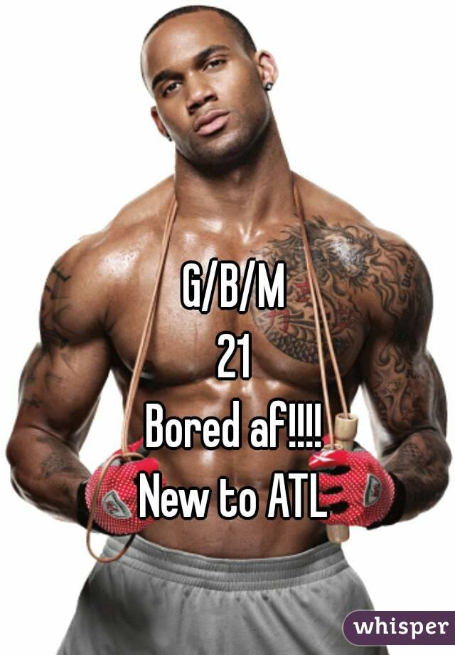 G/B/M 21 Bored af!!!! New to ATL