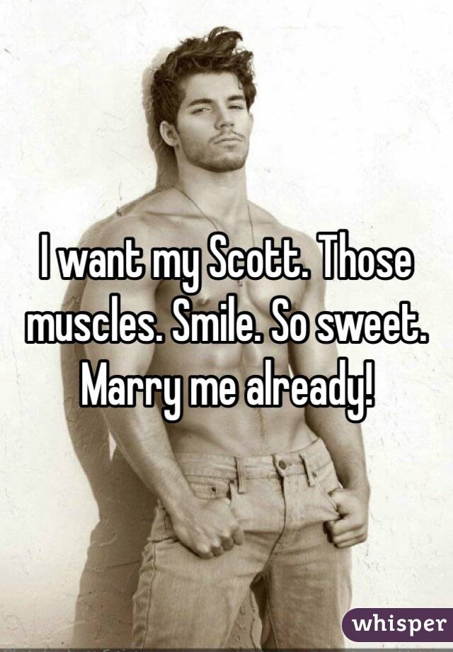 I want my Scott. Those muscles. Smile. So sweet. Marry me already!