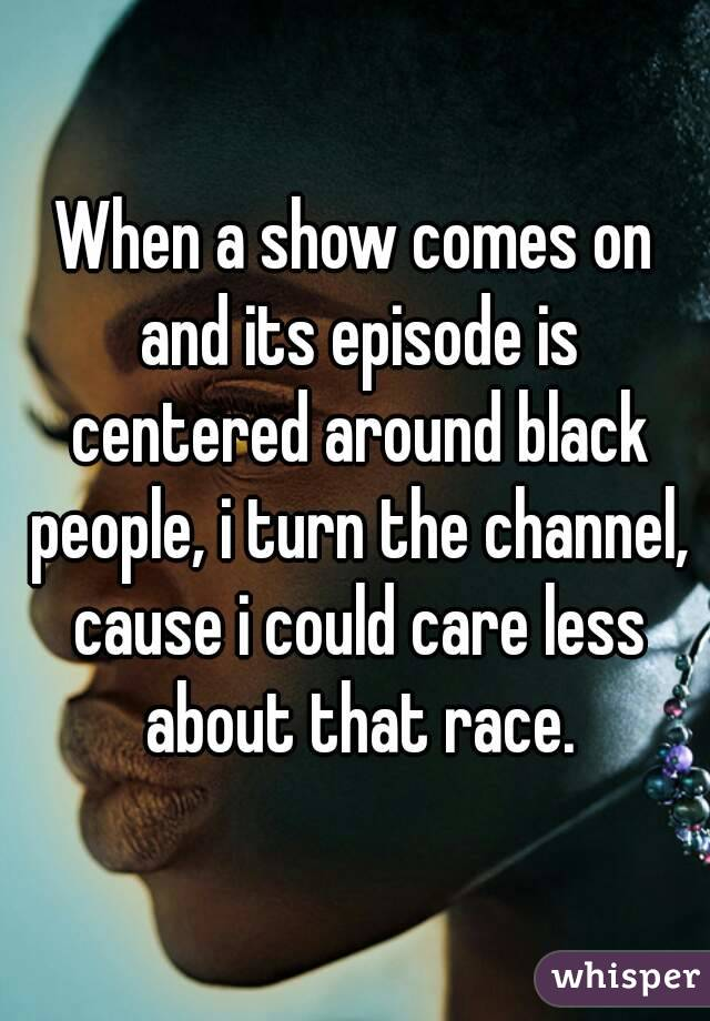 When a show comes on and its episode is centered around black people, i turn the channel, cause i could care less about that race.