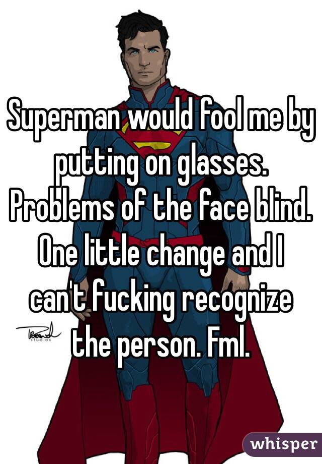 Superman would fool me by putting on glasses. Problems of the face blind. One little change and I can't fucking recognize the person. Fml.