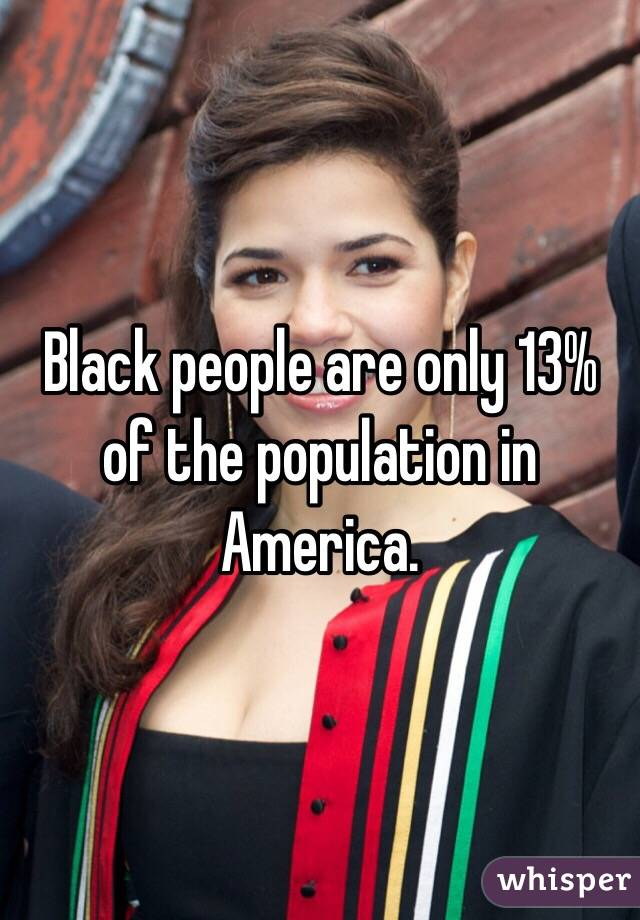 Black people are only 13% of the population in America.