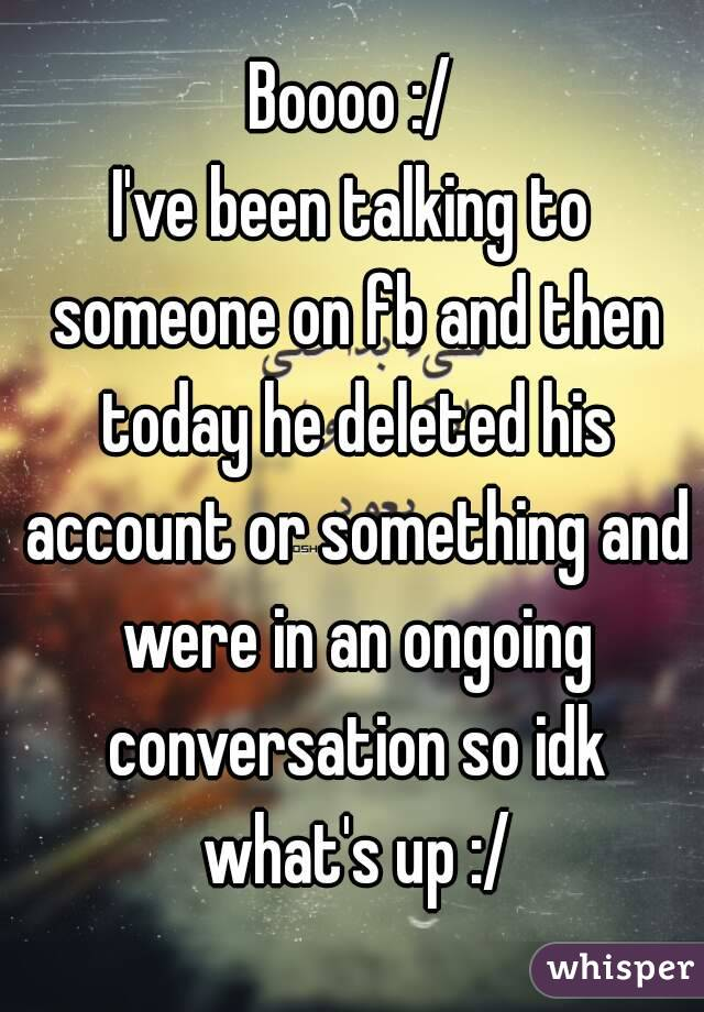 Boooo :/ I've been talking to someone on fb and then today he deleted his account or something and were in an ongoing conversation so idk what's up :/