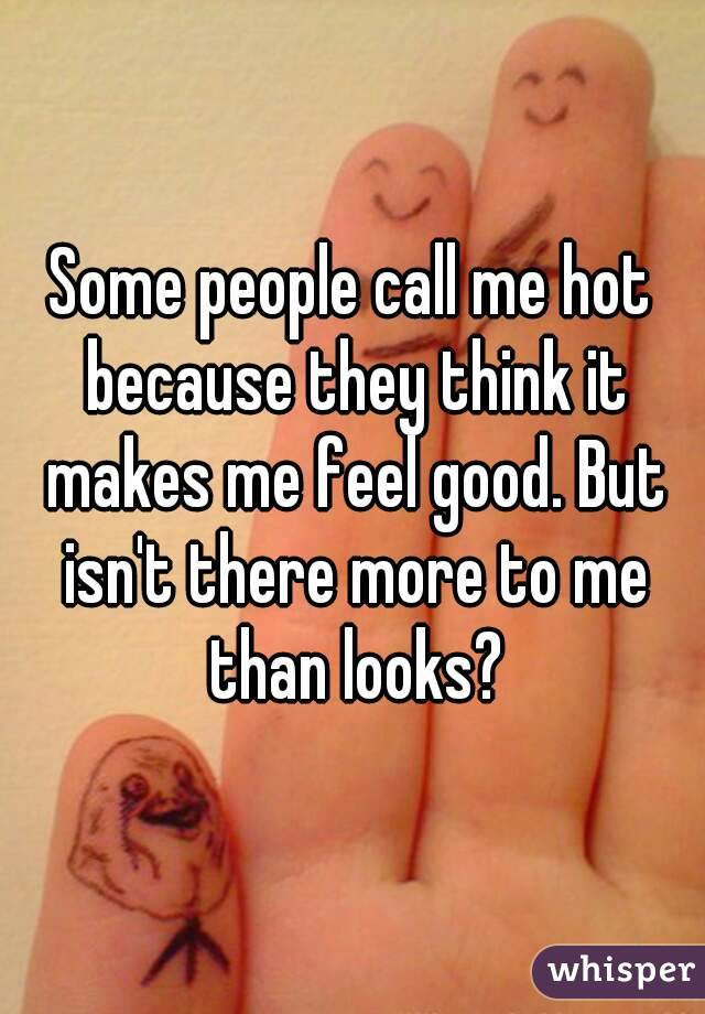 Some people call me hot because they think it makes me feel good. But isn't there more to me than looks?