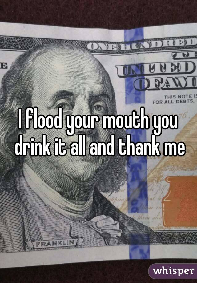 I flood your mouth you drink it all and thank me