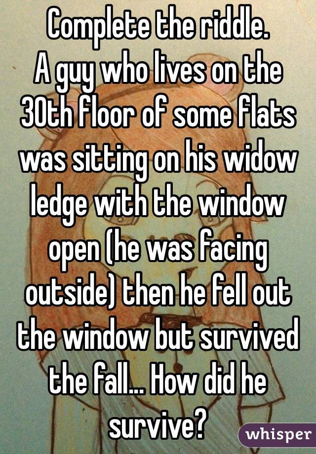 Complete the riddle. A guy who lives on the 30th floor of some flats was sitting on his widow ledge with the window open (he was facing outside) then he fell out the window but survived the fall... How did he survive?