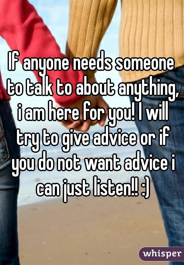 If anyone needs someone to talk to about anything, i am here for you! I will try to give advice or if you do not want advice i can just listen!! :)