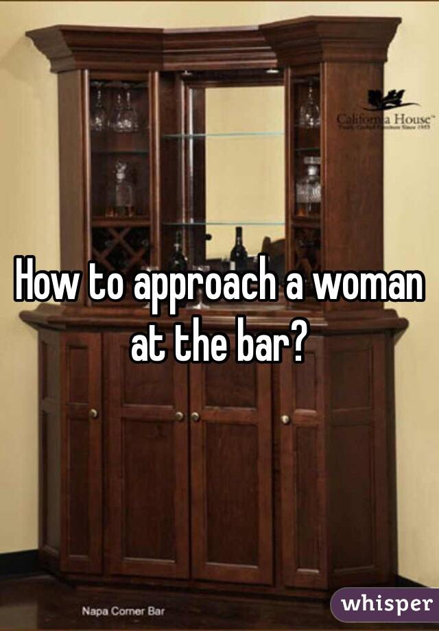 How to approach a woman at the bar?