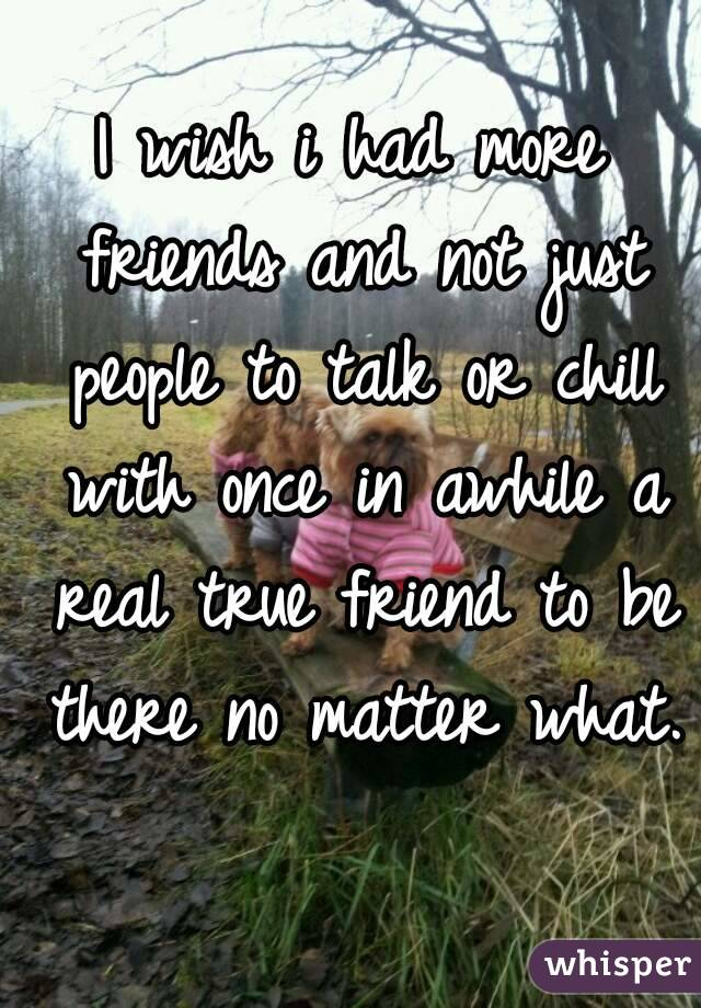 I wish i had more friends and not just people to talk or chill with once in awhile a real true friend to be there no matter what.