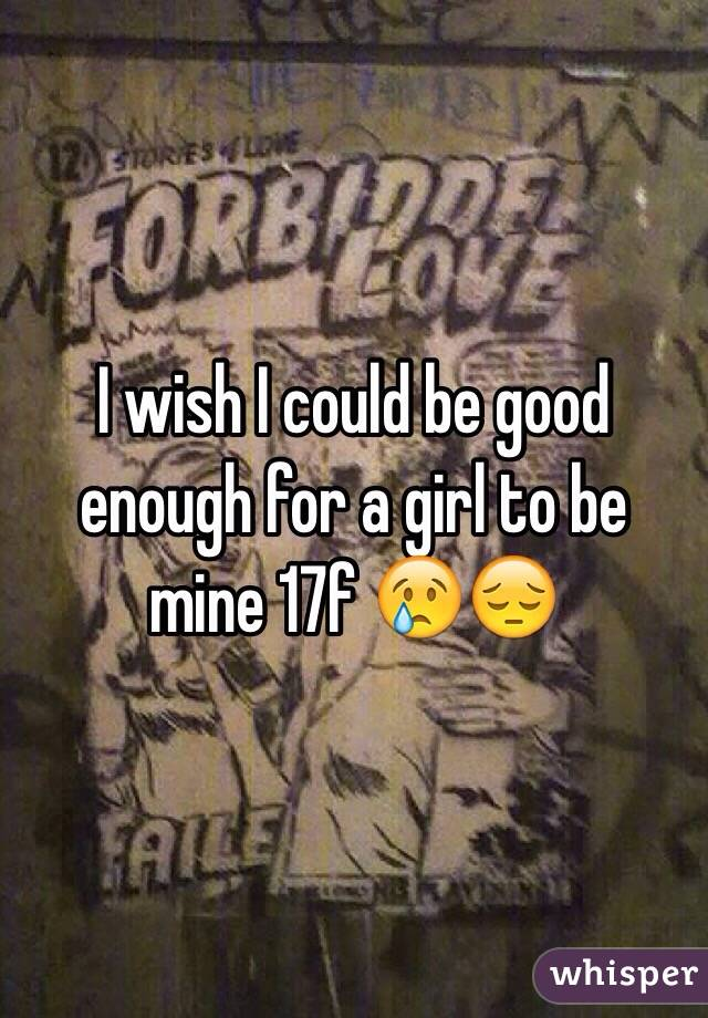 I wish I could be good enough for a girl to be mine 17f 😢😔