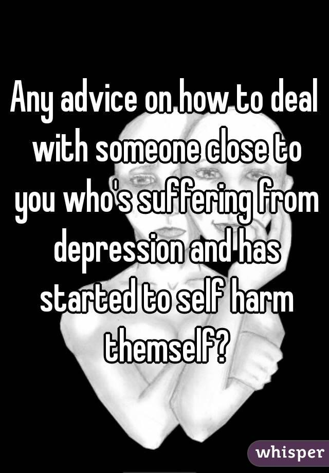 Any advice on how to deal with someone close to you who's suffering from depression and has started to self harm themself?