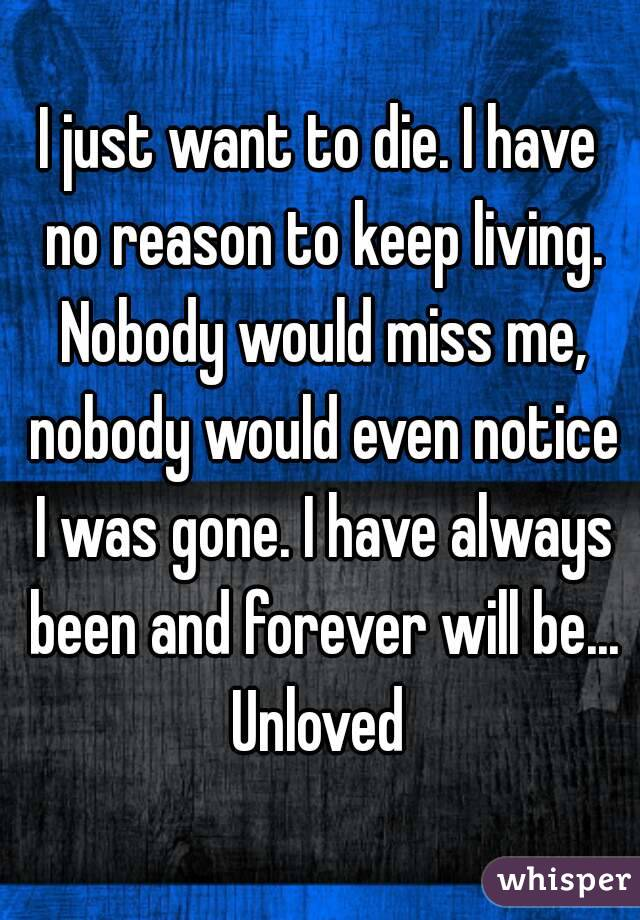 I just want to die. I have no reason to keep living. Nobody would miss me, nobody would even notice I was gone. I have always been and forever will be... Unloved