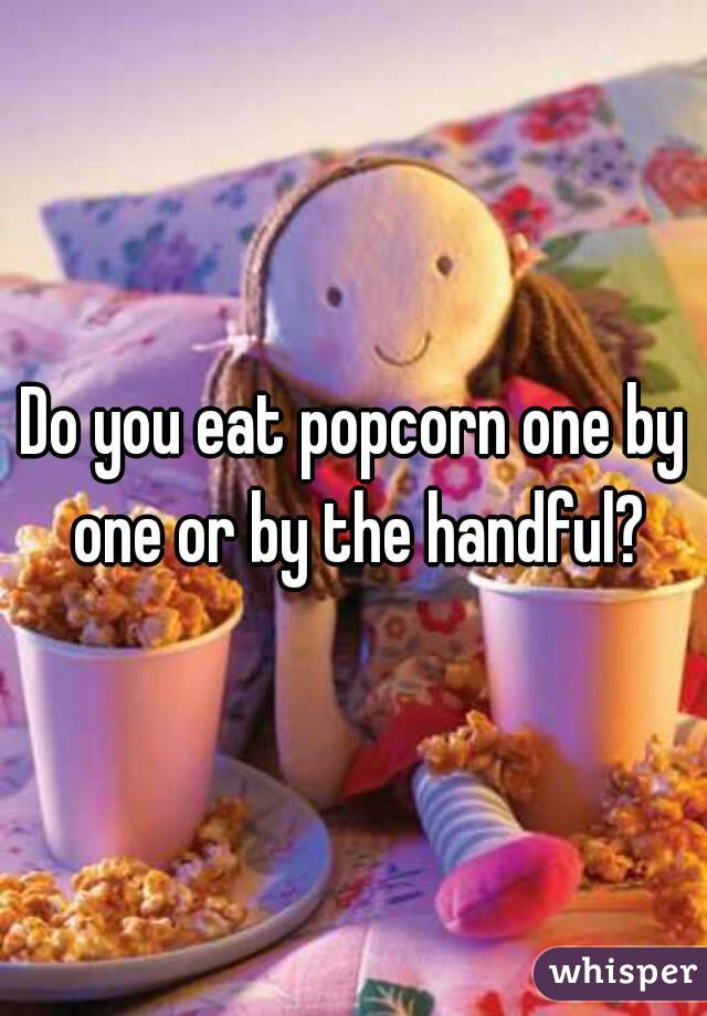 Do you eat popcorn one by one or by the handful?