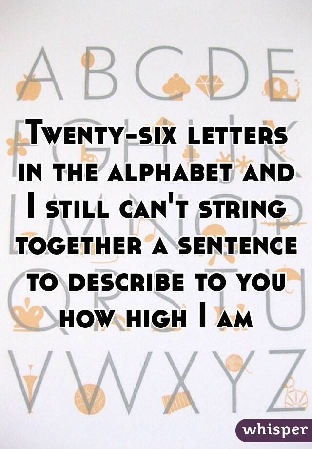 Twenty-six letters in the alphabet and I still can't string together a sentence to describe to you how high I am