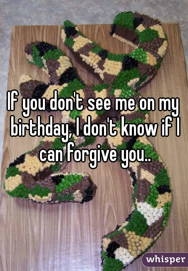 If you don't see me on my birthday, I don't know if I can forgive you..