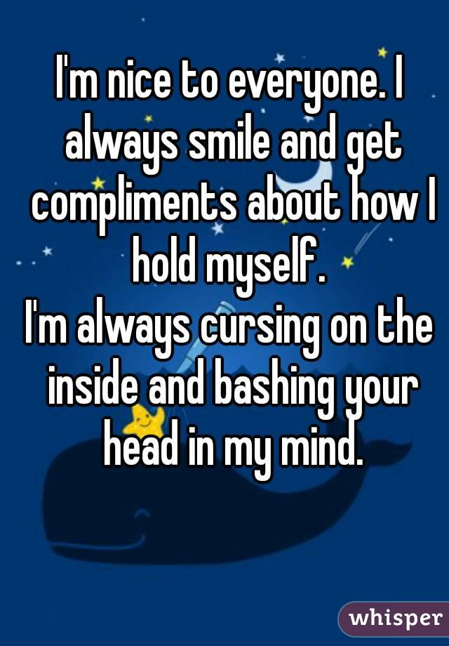 I'm nice to everyone. I always smile and get compliments about how I hold myself.  I'm always cursing on the inside and bashing your head in my mind.