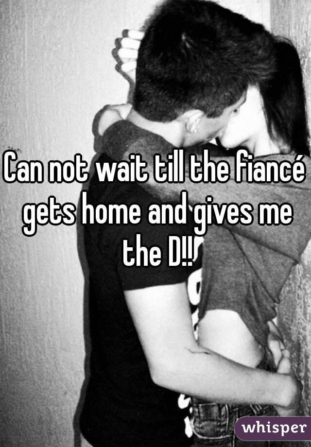 Can not wait till the fiancé gets home and gives me the D!!
