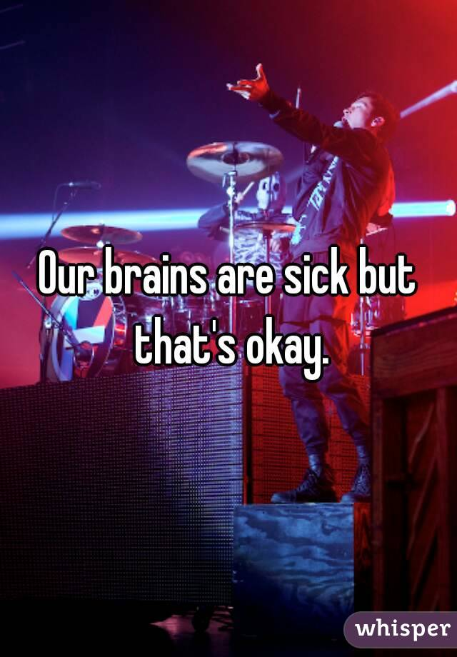 Our brains are sick but that's okay.