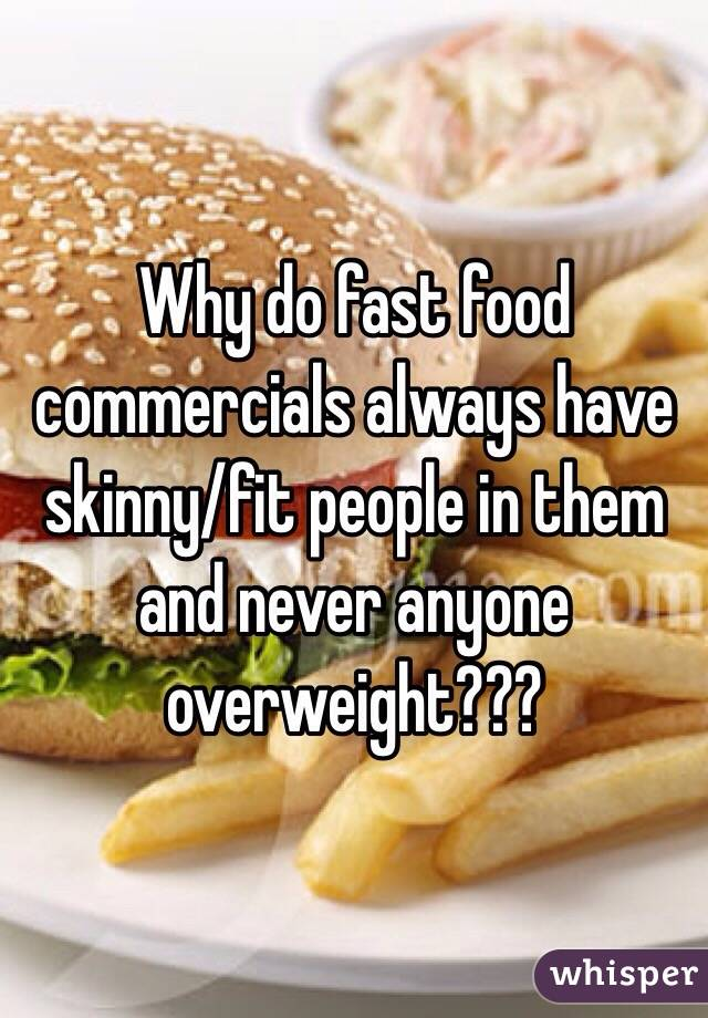 Why do fast food commercials always have skinny/fit people in them and never anyone overweight???