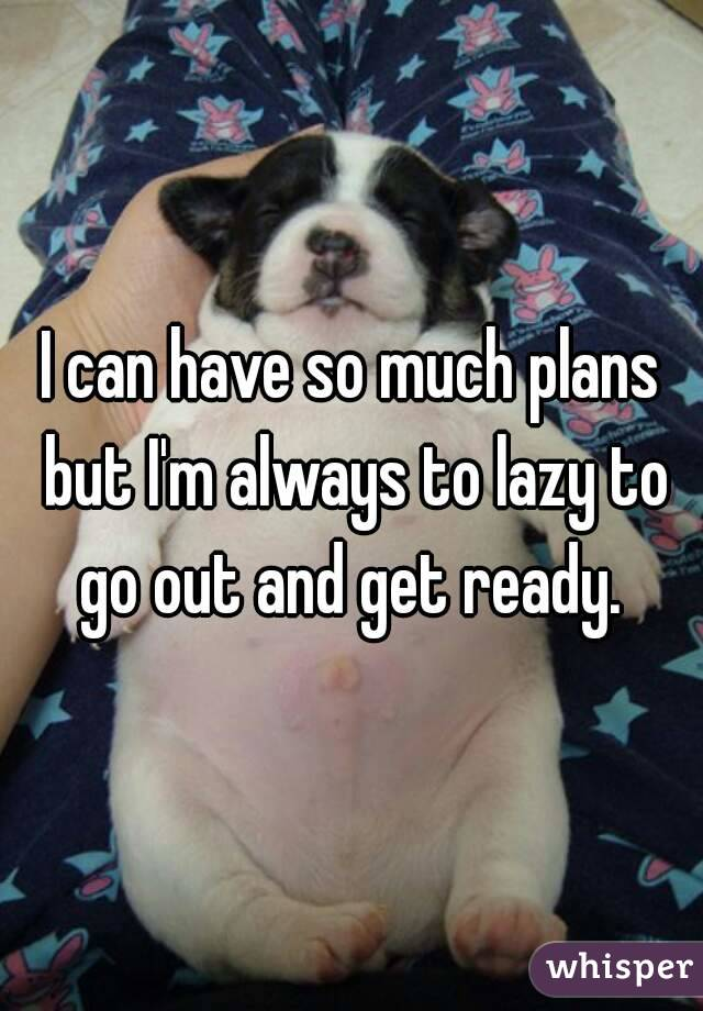 I can have so much plans but I'm always to lazy to go out and get ready.