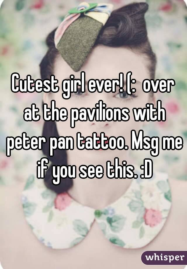 Cutest girl ever! (:  over at the pavilions with peter pan tattoo. Msg me if you see this. :D