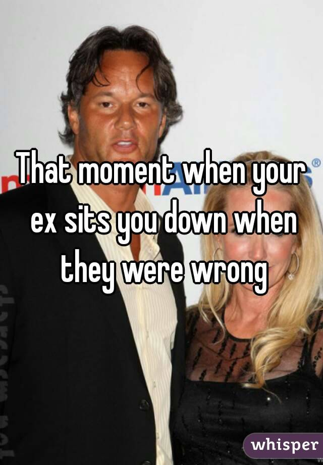 That moment when your ex sits you down when they were wrong