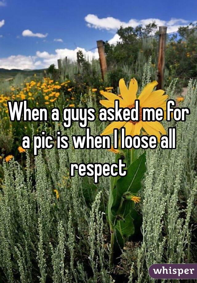 When a guys asked me for a pic is when I loose all respect