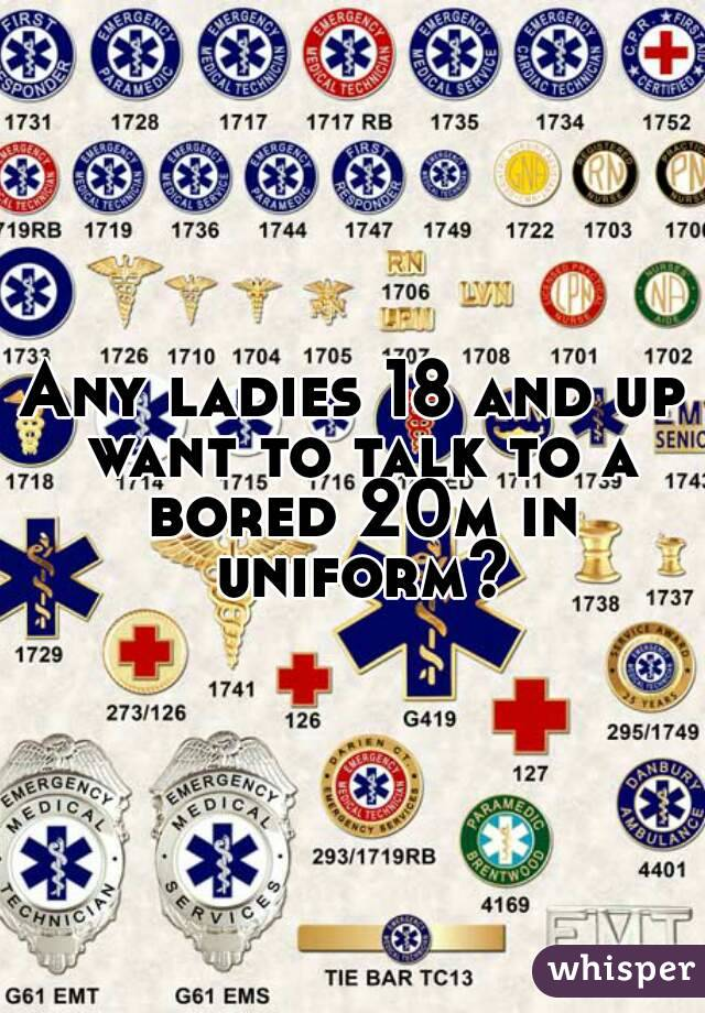Any ladies 18 and up want to talk to a bored 20m in uniform?