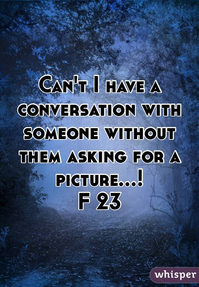 Can't I have a conversation with someone without them asking for a picture...!  F 23