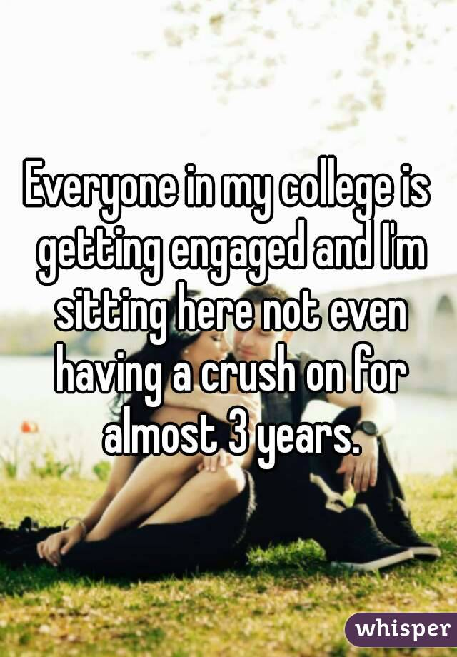 Everyone in my college is getting engaged and I'm sitting here not even having a crush on for almost 3 years.