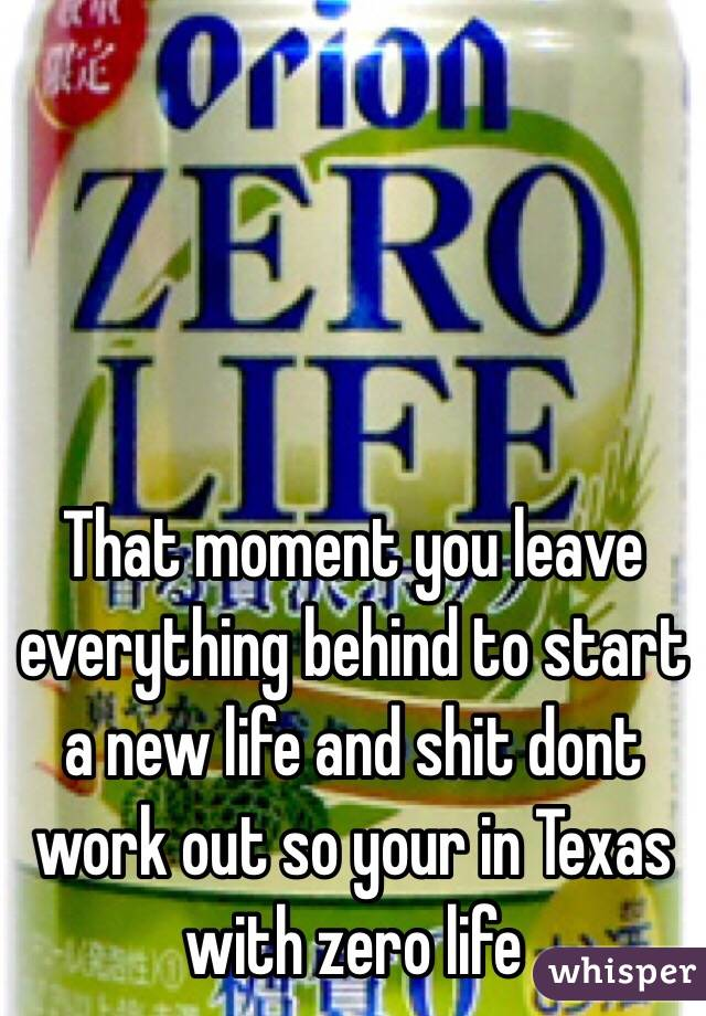 That moment you leave everything behind to start a new life and shit dont work out so your in Texas with zero life