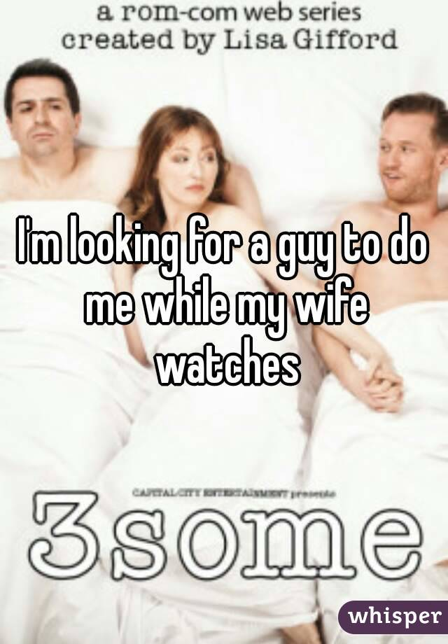 I'm looking for a guy to do me while my wife watches