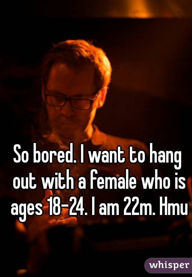 So bored. I want to hang out with a female who is ages 18-24. I am 22m. Hmu