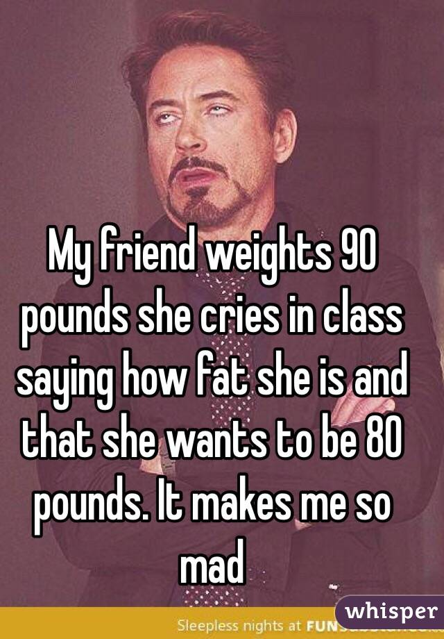 My friend weights 90 pounds she cries in class saying how fat she is and that she wants to be 80 pounds. It makes me so mad