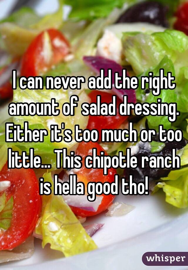 I can never add the right amount of salad dressing. Either it's too much or too little... This chipotle ranch is hella good tho!