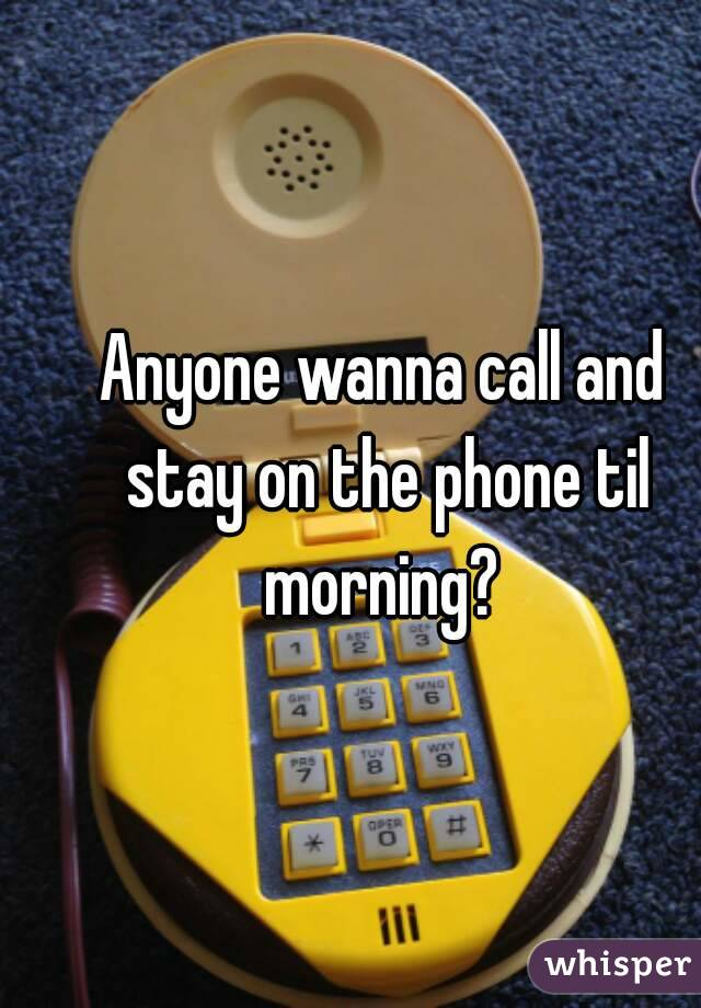 Anyone wanna call and stay on the phone til morning?