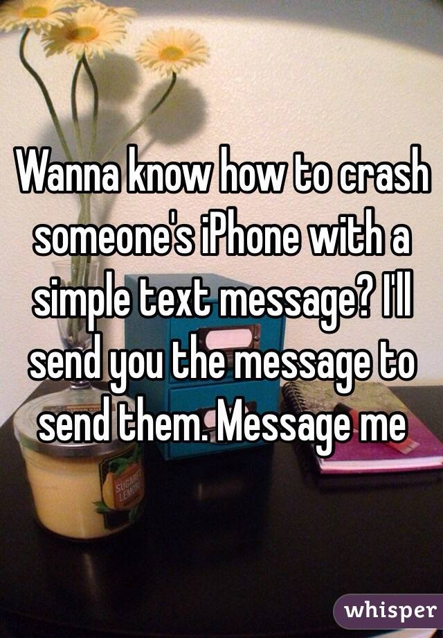 Wanna know how to crash someone's iPhone with a simple text message? I'll send you the message to send them. Message me