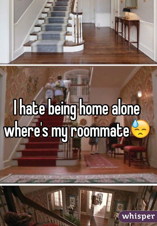 I hate being home alone where's my roommate😓