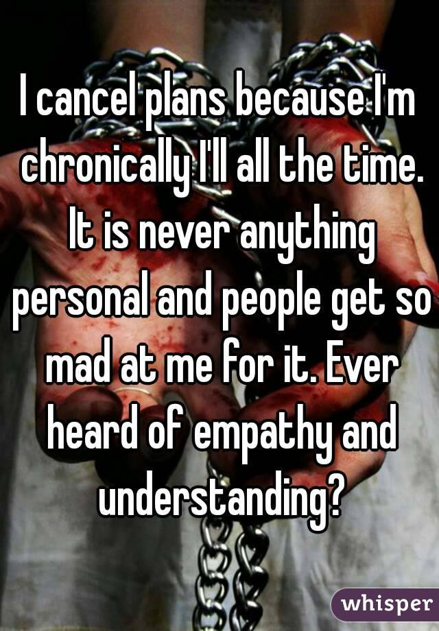 I cancel plans because I'm chronically I'll all the time. It is never anything personal and people get so mad at me for it. Ever heard of empathy and understanding?