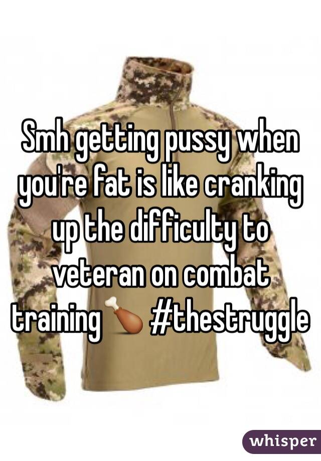 Smh getting pussy when you're fat is like cranking up the difficulty to veteran on combat training🍗 #thestruggle