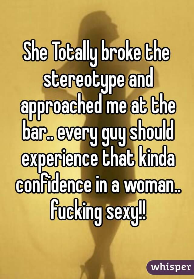 She Totally broke the stereotype and approached me at the bar.. every guy should experience that kinda confidence in a woman.. fucking sexy!!