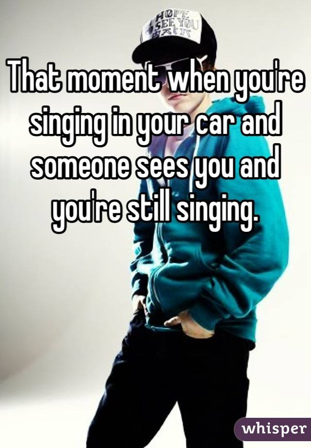 That moment when you're singing in your car and someone sees you and you're still singing.