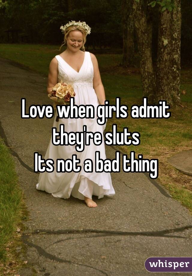 Love when girls admit they're sluts  Its not a bad thing